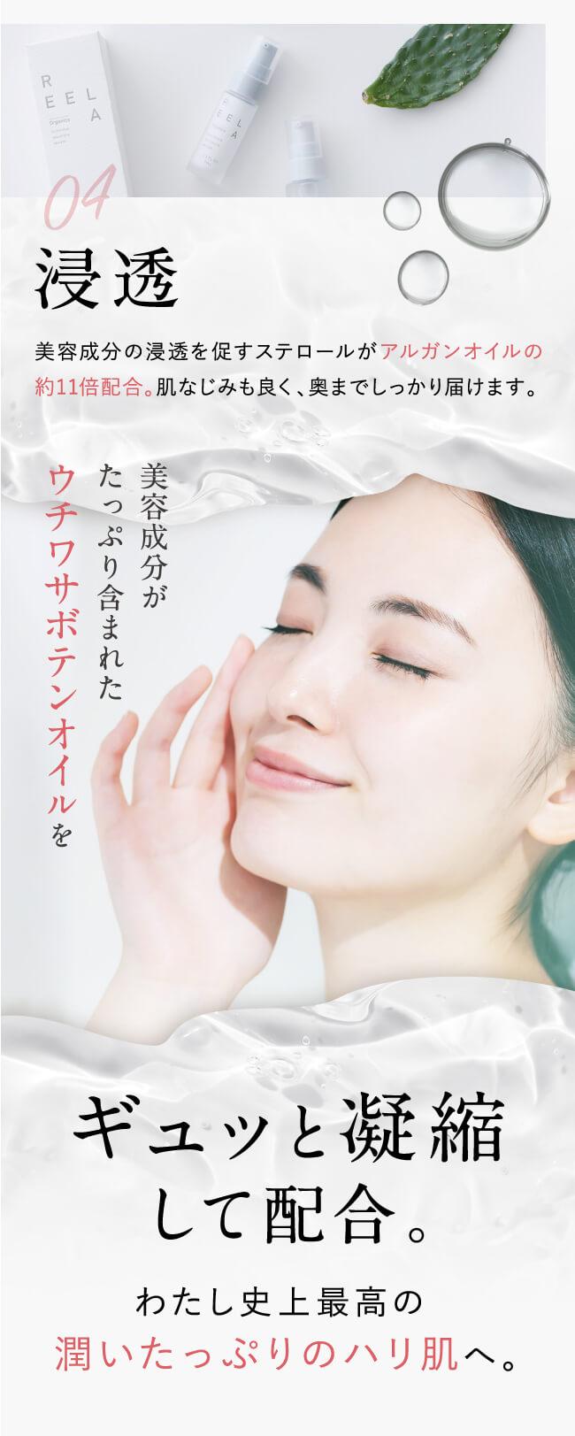 04.浸透。美容成分の浸透を促すステロールがアルガンオイルの約11倍配合。肌なじみも良く、奥までしっかり届けます。美容成分がたっぷり含まれたウチワサボテンオイルをギュッと凝縮して配合。わたし史上最高の潤いたっぷりのハリ肌へ。