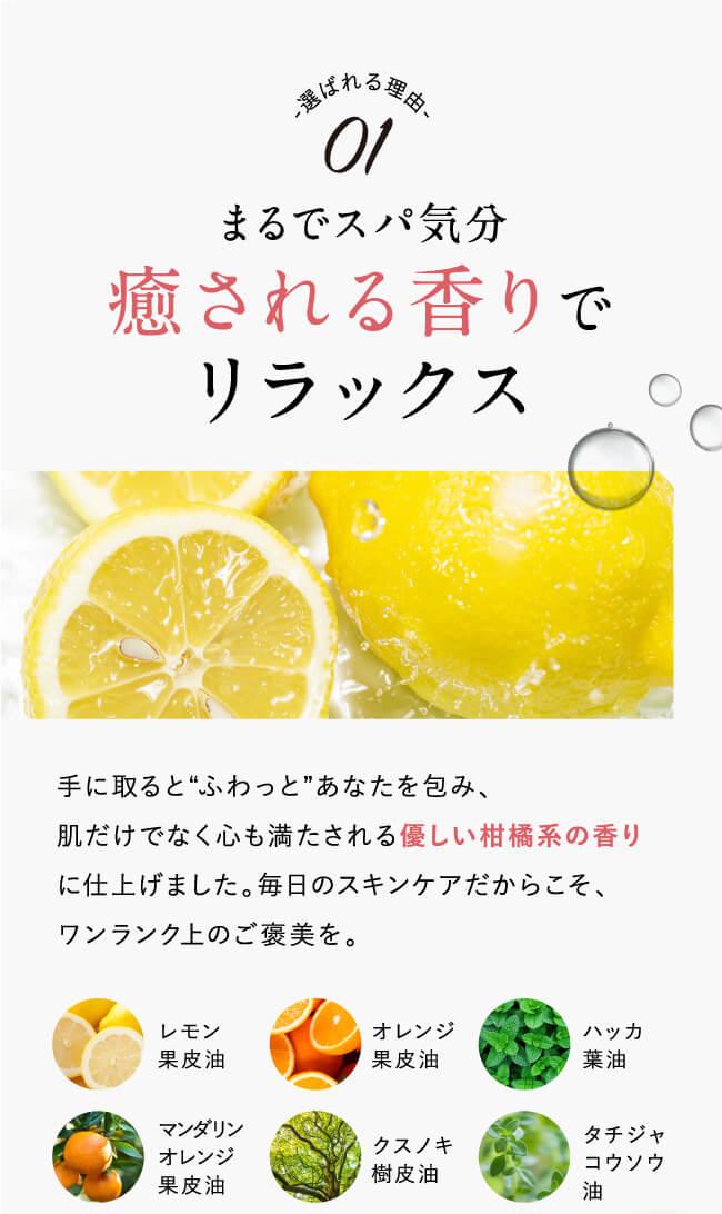 """選ばれる理由01.まるでスパ気分、癒される香りでリラックス。手に取ると""""ふわっと""""あなたを包み、肌だけでなく心も満たされる優しい柑橘系の香りに仕上げました。毎日のスキンケアだからこそ、ワンランク上のご褒美を。レモン果皮油・オレンジ果皮油・ハッカ果皮油・マンダリンオレンジ果皮油・クスノキ果皮油・タチジャコウソウ油"""
