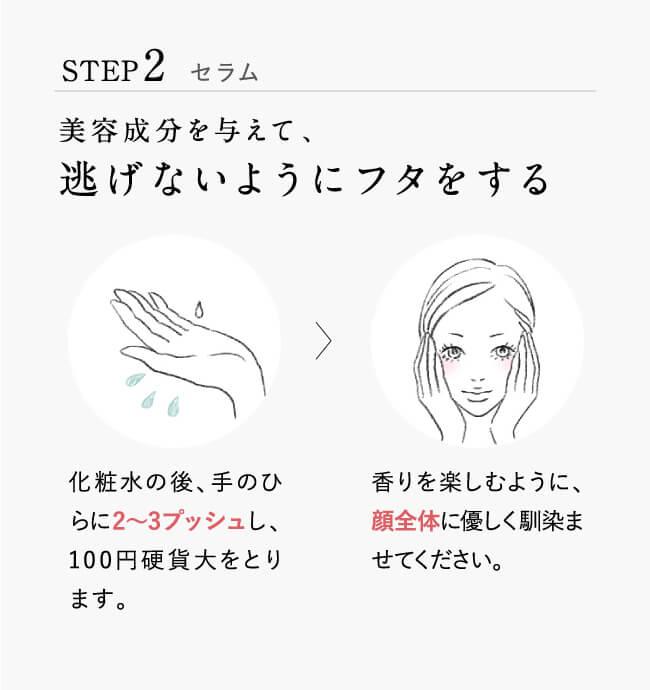 STEP2.セラム。美容成分を与えて、逃げないようにフタをする。化粧水の後、手のひらに2~3プッシュし、100円硬貨大をとります。香りを楽しむように、顔全体に優しく馴染ませてください。