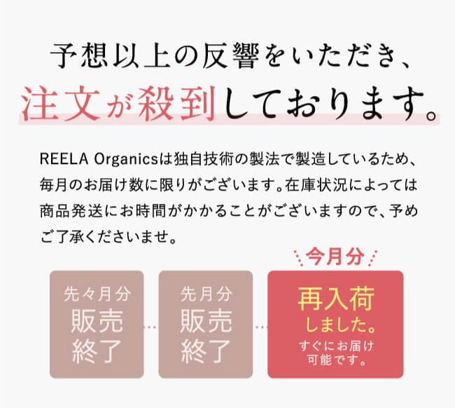 予想以上の反響をいただき、注文が殺到しております。REELA Organicsは独自技術の製法で製造しているため、毎月のお届け数に限りがございます。在庫状況によっては商品発送にお時間がかかることがございますので、予めご了承くださいませ。先々月分販売終了。先月分販売終了。今月分再入荷しました。すぐにお届け可能です。