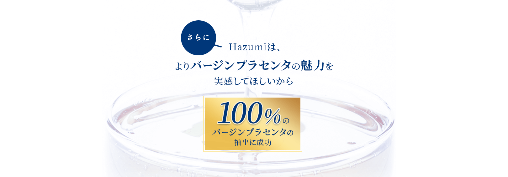 さらにHazumiは、よりバージンプラセンタの魅力を実感してほしいから、100%のバージンプラセンタの抽出に成功。