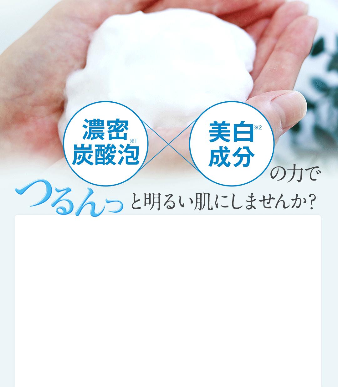 濃密炭酸泡 美白成分の力でつるんっと明るい肌にしませんか?