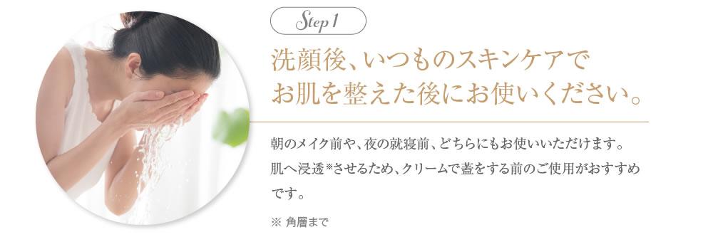 1.洗顔後、いつものスキンケアでお肌を整えた後にお使いください