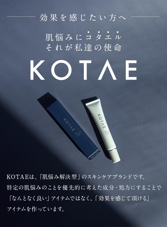効果を感じたい方へ肌悩みにコタエルそれが私達の使命「KOTAE」KOTAEは、「肌悩み解決型」のスキンケアブランドです。特定の肌悩みのことを優先的に考えた成分・処方にすることで、なんとなく良い」アイテムではなく、「効果を感じて頂ける」アイテムを作っています。