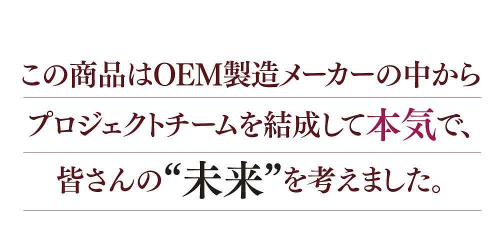 """この商品はOEM製造メーカーの中からプロジェクトチームを結成して本気で、皆さんの""""未来""""を考えました。"""