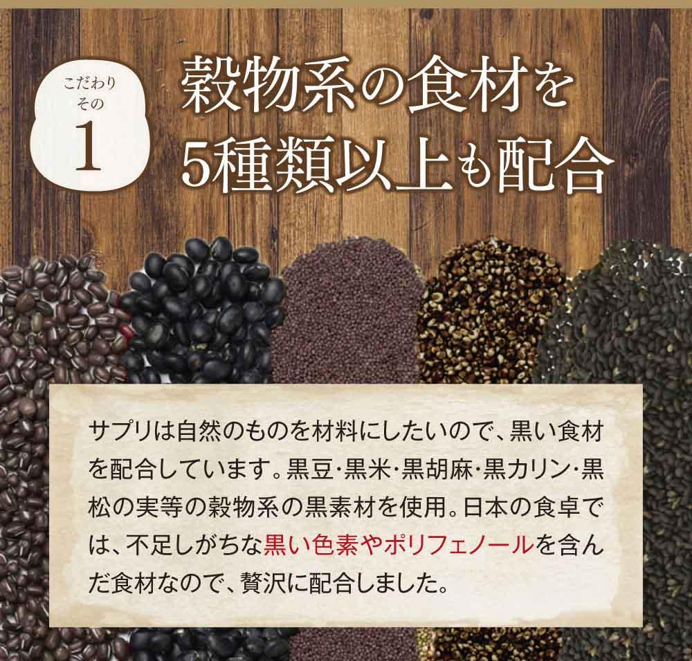こだわりその1穀物系の食材を5種類以上も配合。サプリは自然のものを材料にしたいので、黒い食材を配合しています。黒豆・黒米・黒胡麻・黒カリン・黒松の実等の穀物系の黒素材を使用。日本の食卓では、不足しがちな黒い色素やポリフェノールを含んだ食材なので、贅沢に配合しました。