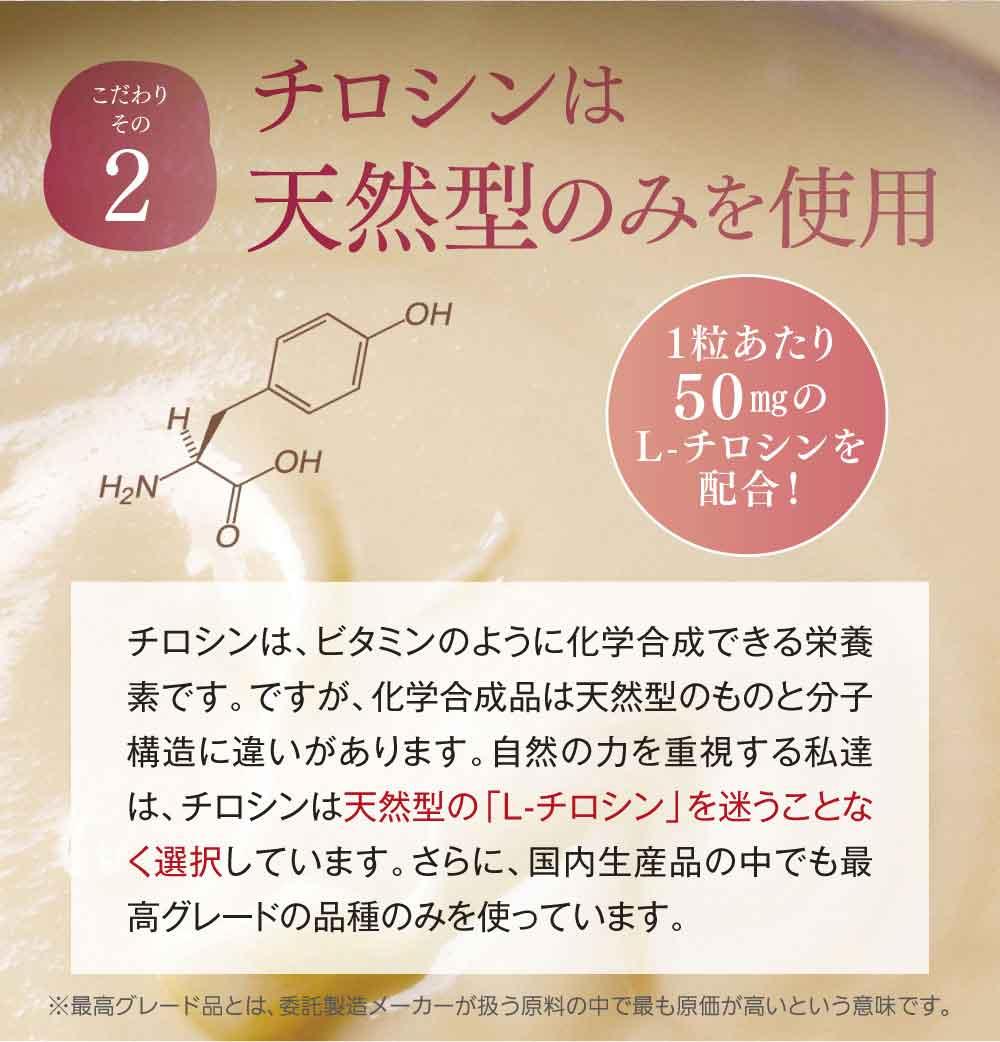 こだわりその2チロシンは天然型のみを使用(1粒あたり50㎎のL-チロシンを配合!)チロシンは、ビタミンのように化学合成できる栄養素です。ですが、化学合成品は天然型のものと分子構造に違いがあります。自然の力を重視する私達は、チロシンは天然型の「L-チロシン」を迷うことなく選択しています。さらに、国内生産品の中でも最高グレードの品種のみを使っています。(※最高グレード品とは、委託製造メーカーが扱う原料の中で最も原価が高いという意味です。)