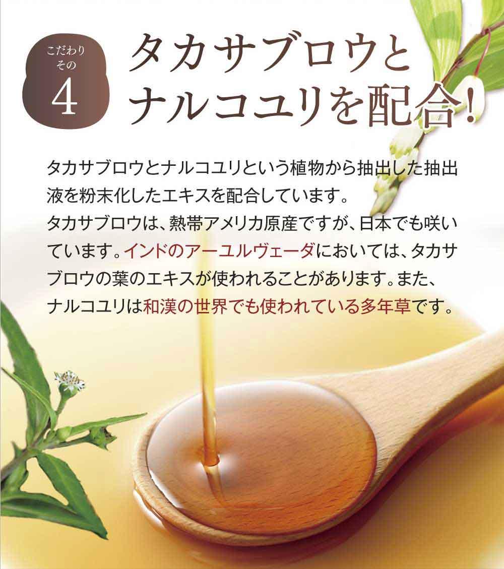 こだわりその4タカサブロウとナルコユリを配合!タカサブロウとナルコユリという植物から抽出した抽出液を粉末化したエキスを配合しています。タカサブロウは、熱帯アメリカ原産ですが、日本でも咲いています。インドのアーユルヴェーダにおいては、タカサブロウの葉のエキスが使われることがあります。また、ナルコユリは和漢の世界でも使われている多年草です。