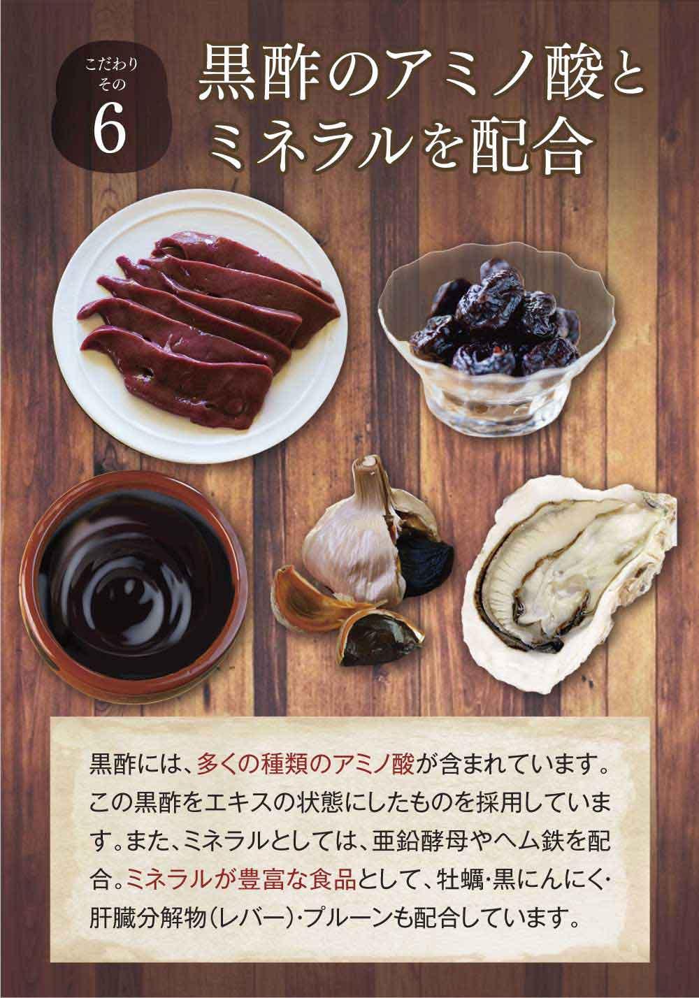 こだわりその6黒酢のアミノ酸とミネラルを配合。黒酢には、多くの種類のアミノ酸が含まれています。この黒酢をエキスの状態にしたものを採用しています。また、ミネラルとしては、亜鉛酵母やヘム鉄を配合。ミネラルが豊富な食品として、牡蠣・黒にんにく・肝臓分解物(レバー)・プルーンも配合しています。