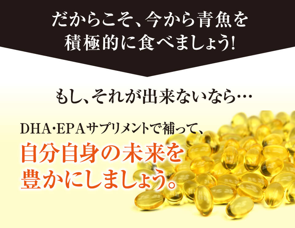 だからこそ、今から青魚を積極的に食べましょう!もし、それが出来ないなら…DHA・EPAサプリメントで補って、自分自身の未来を豊かにしましょう。
