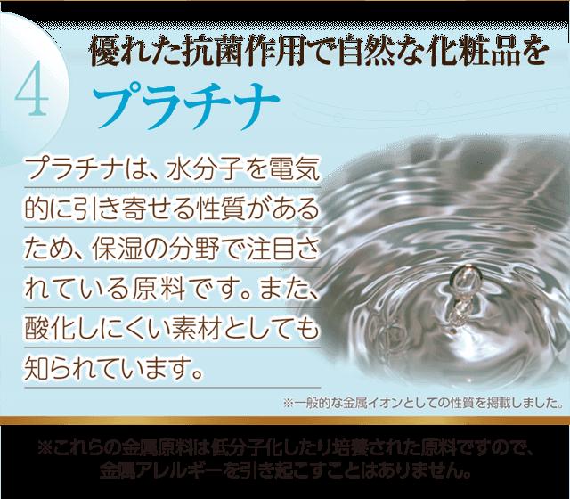 優れた抗菌作用で自然な化粧「プラチナ」水分子を電気的に引き寄せる性質があるため保湿の分野で注目されています。