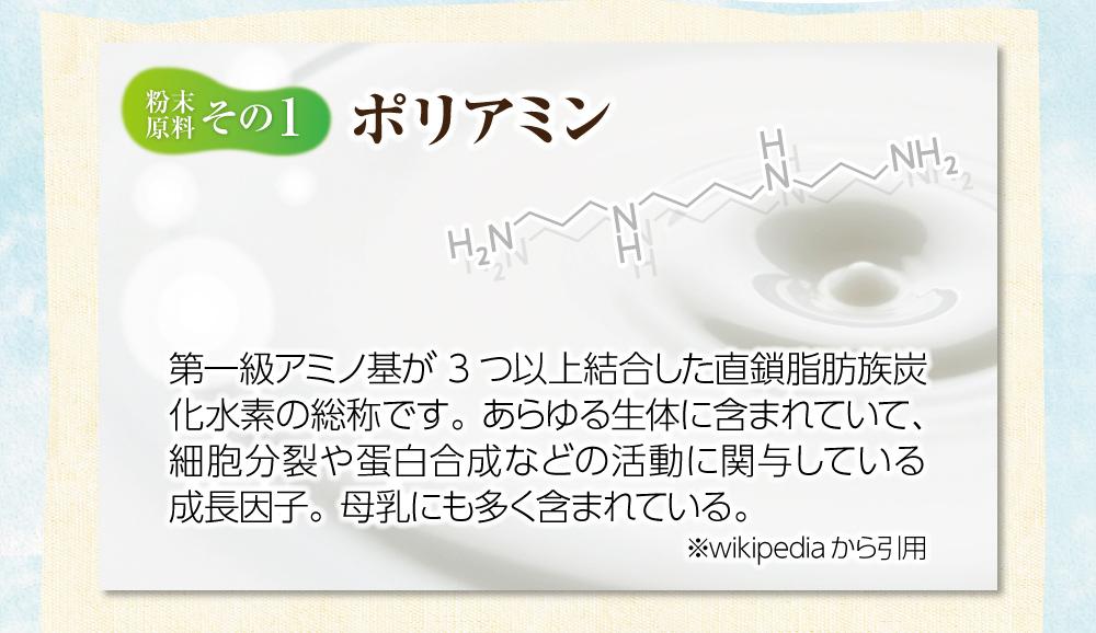 【粉末原料:その1】ポリミアン。第一級アミノ基が3つ以上結合した直鎖脂肪族炭化水素の総称です。あらゆる生体に含まれていて、細胞分裂や蛋白合成などの活動に関与している成長因子。母乳にも多く含まれている。※wikipediaから引用