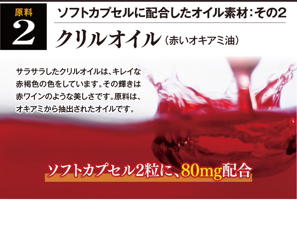 ソフトカプセルに配合したオイル素材:その2 クリルオイル(赤いオキアミ油) サラサラしたクリルオイルは、キレイな赤褐色の色をしています。その輝きは赤ワインのような美しさです。原料は、オキアミから抽出されたオイルです。ソフトカプセル2粒に、80mg配合