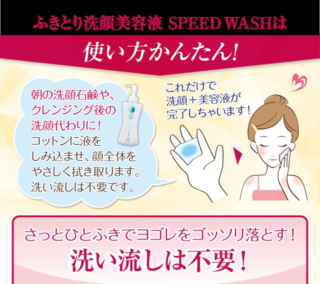 スピードウォッシュは使い方簡単!朝の洗顔石鹸やクレンジング後の洗顔代わりに。コットンに液を含ませ、顔全体を優しくふき取ります。洗い流しは不要です。