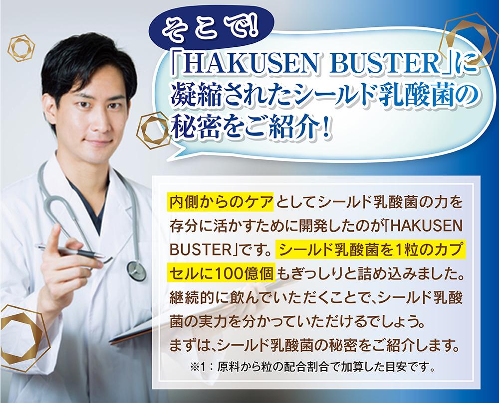そこで!「HAKUSEN BUSTER」に凝縮されたシールド乳酸菌の秘密をご紹介!内側からのケアとしてシールド乳酸菌の力を存分に活かすために開発したのが「HAKUSEN BUSTER」です。シールド乳酸菌を1粒のカプセルに100億個もぎっしりと詰め込みました。継続的に飲んでいただくことで、シールド乳酸菌の実力を分かっていただけるでしょう。まずは、シールド乳酸菌の秘密をご紹介します。