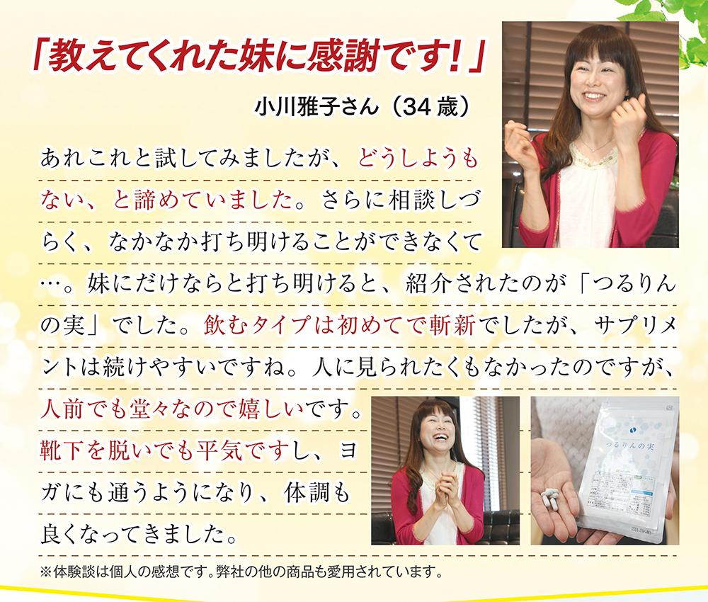 「教えてくれた妹に感謝です!」小川雅子さん(34歳)あれこれと試してみましたが、どうしようもない、と諦めていました。さらに相談しづらく、なかなか打ち明けることができなくて…。妹にだけならと打ち明けると、紹介されたのが「つるりんの実」でした。飲むタイプは初めてで斬新でしたが、サプリメントは続けやすいですね。人に見られたくもなかったのですが、人前でも堂々なので嬉しいです。靴下を脱いでも平気ですし、ヨガにも通うようになり、体調も良くなってきました。※体験談は個人の感想です。弊社の他の商品も愛用されています。