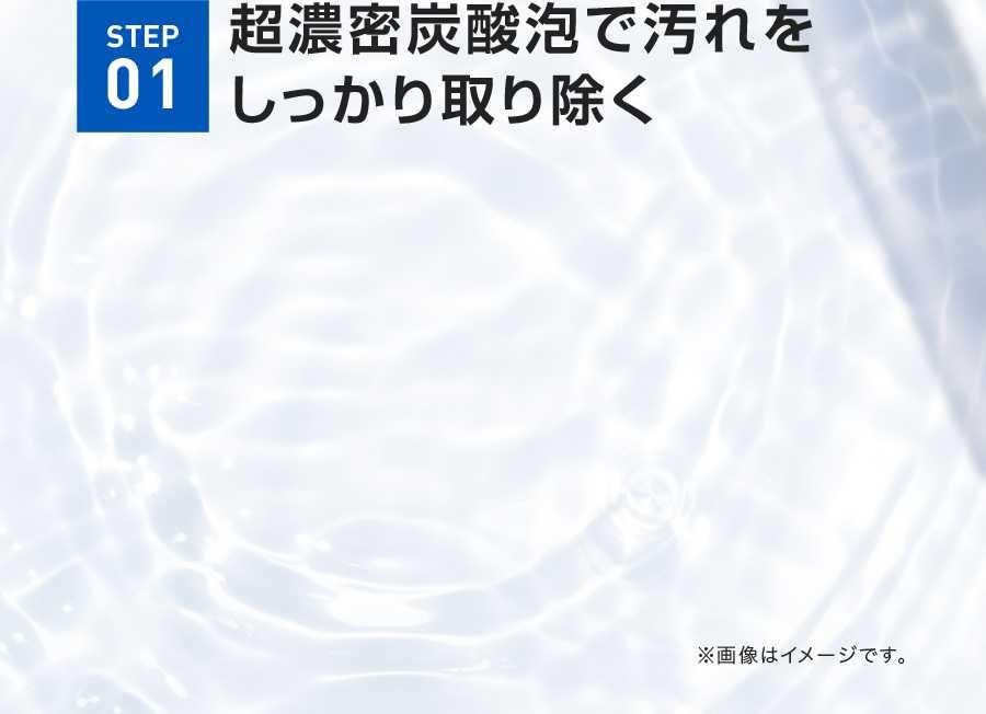 STEP01 超濃密炭酸泡で汚れをしっかり取り除く 既存GIF踏襲 ※画像はイメージです。