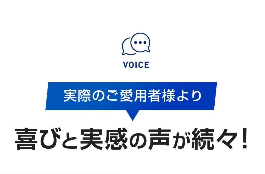 VOICE 実際のご愛用者様より 喜びと実感の声が続々!