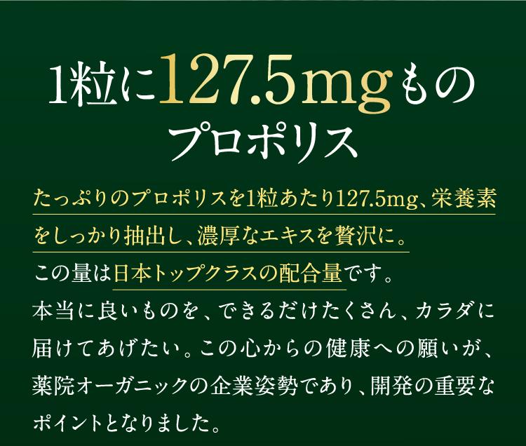 1粒に127.5mgものプロポリス。たっぷりのプロポリスを1粒あたり127.5㎎、栄養素をしっかり抽出し、濃厚なエキスを贅沢に。この量は日本トップクラスの配合量です。本当に良いものを、できるだけたくさん、カラダに届けてあげたい。この心からの健康への願いが、薬院オーガニックの企業姿勢であり、開発の重要なポイントとなりました。