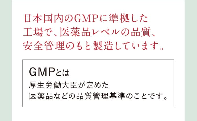 日本国内のGMPに準拠した工場で、医薬品レベルの品質、安全管理のもと製造しています。