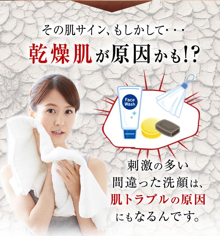 乾燥肌が原因かも。刺激の多い間違った洗顔は肌トラブルの原因にもなるんです。