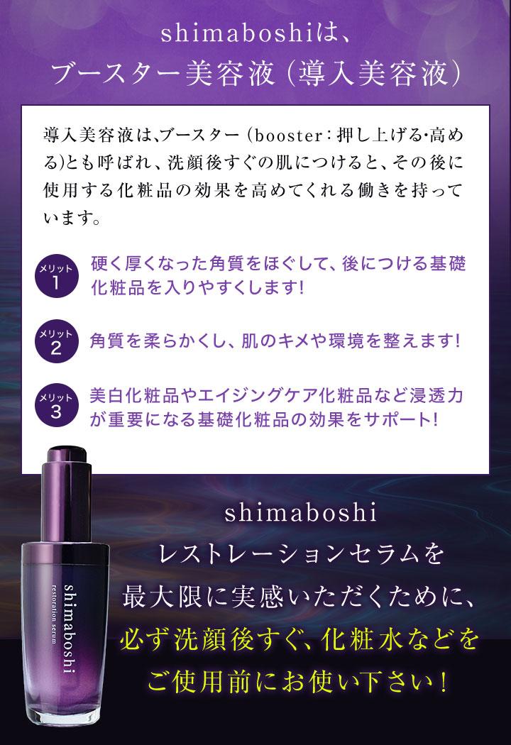 導入美容液は、ブースター(booster:押し上げる・高める)とも呼ばれ、洗顔後すぐの肌につけると、その後に使用する化粧品の効果を高めてくれる働きを持っています。shimaboshi レストレーションセラムを最大限に実感いただくために、必ず洗顔後すぐ、化粧水などをご使用前にお使い下さい