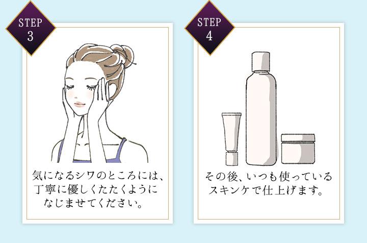 STEP 3 気になるシワのところには、丁寧に優しくたたくようになじませてください。 STEP 4 その後、いつも使っているスキンケで仕上げます。
