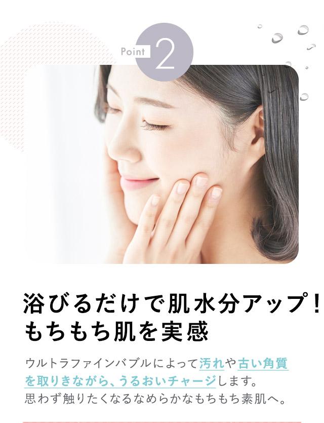 point2 浴びるだけで肌水分アップ!もちもち肌を実感 ウルトラファインバブルによって汚れや古い角質を取り除きながら、うるおいチャージします。思わずさわりたくなるなめらかなもちもち素肌へ。