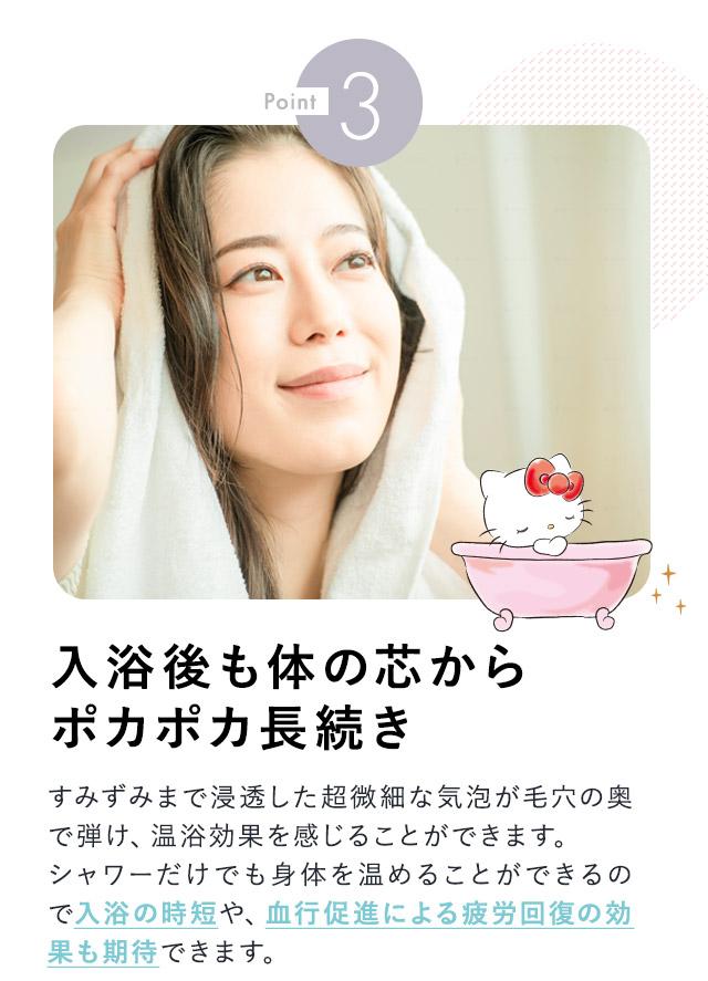 point3入浴後も体の芯からポカポカ長続き すみずみまで浸透した超微細な気泡が毛穴の奥で弾け、温浴効果を感じることができます。シャワーだけでも身体を温めることができるので入浴の時短や、血行促進による疲労回復の効果も期待できます。