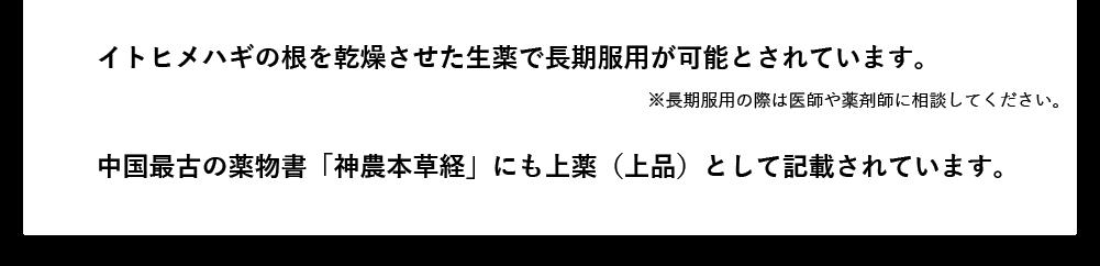 イトヒメハギの根を乾燥させた生薬で長期服用が可能とされています。 ※長期服用の際は医師や薬剤師に相談してください。中国最古の薬物書「神農本草経」にも上薬(上品)として記載されています。