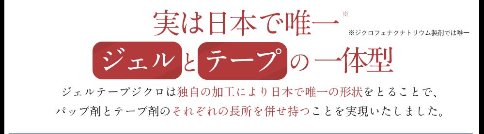 実は【日本で唯一ジェルとテープの一体型】ジェルテープジクロは独自の加工により日本で唯一の形状をとることで、 パップ剤とテープ剤のそれぞれの長所を併せ持つことを実現いたしました