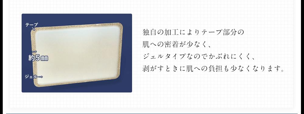 独自の加工によりテープ部分の 肌への密着が少なく、ジェルタイプなのでかぶれにくく、 剥がすときに肌への負担も少なくなります。