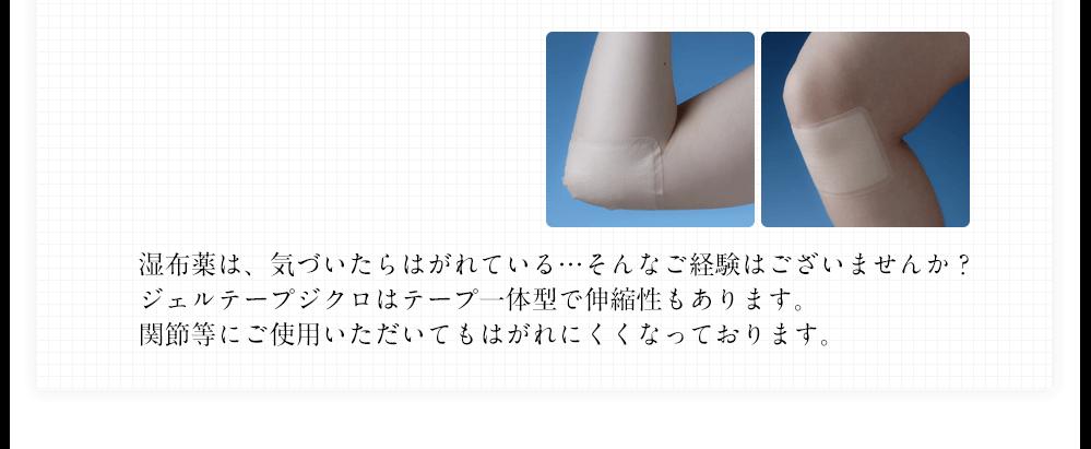 湿布薬は、気づいたらはがれている…そんなご経験はございませんか?ジェルテープジクロはテープ一体型で伸縮性もあります。関節等にご使用いただいてもはがれにくくなっております。