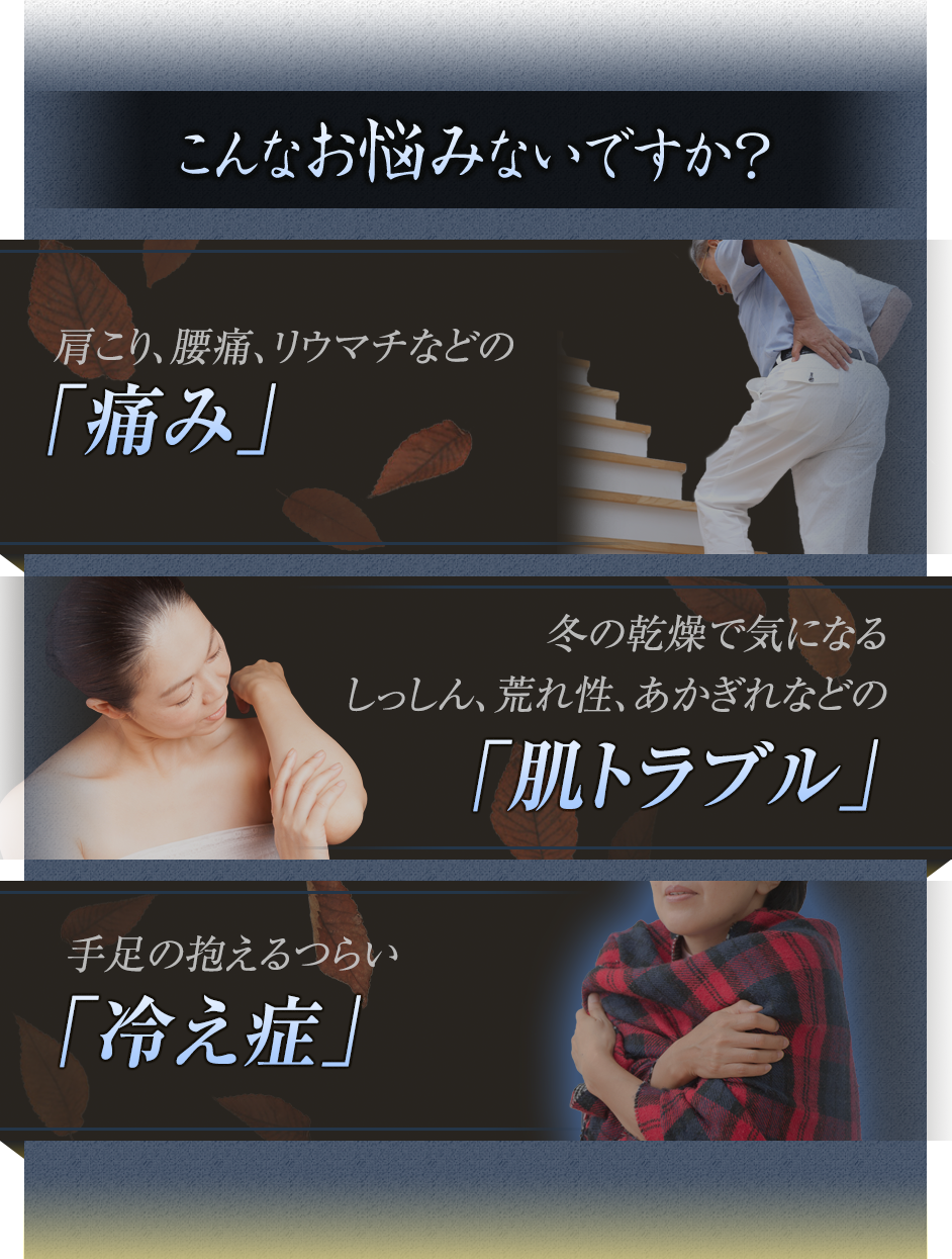こんなお悩みないですか?寒くなると痛む「リウマチ・腰痛」冬の乾燥で気になるしっしん、荒れ性、あかぎれなどの「肌トラブル」つらい「冷え症」