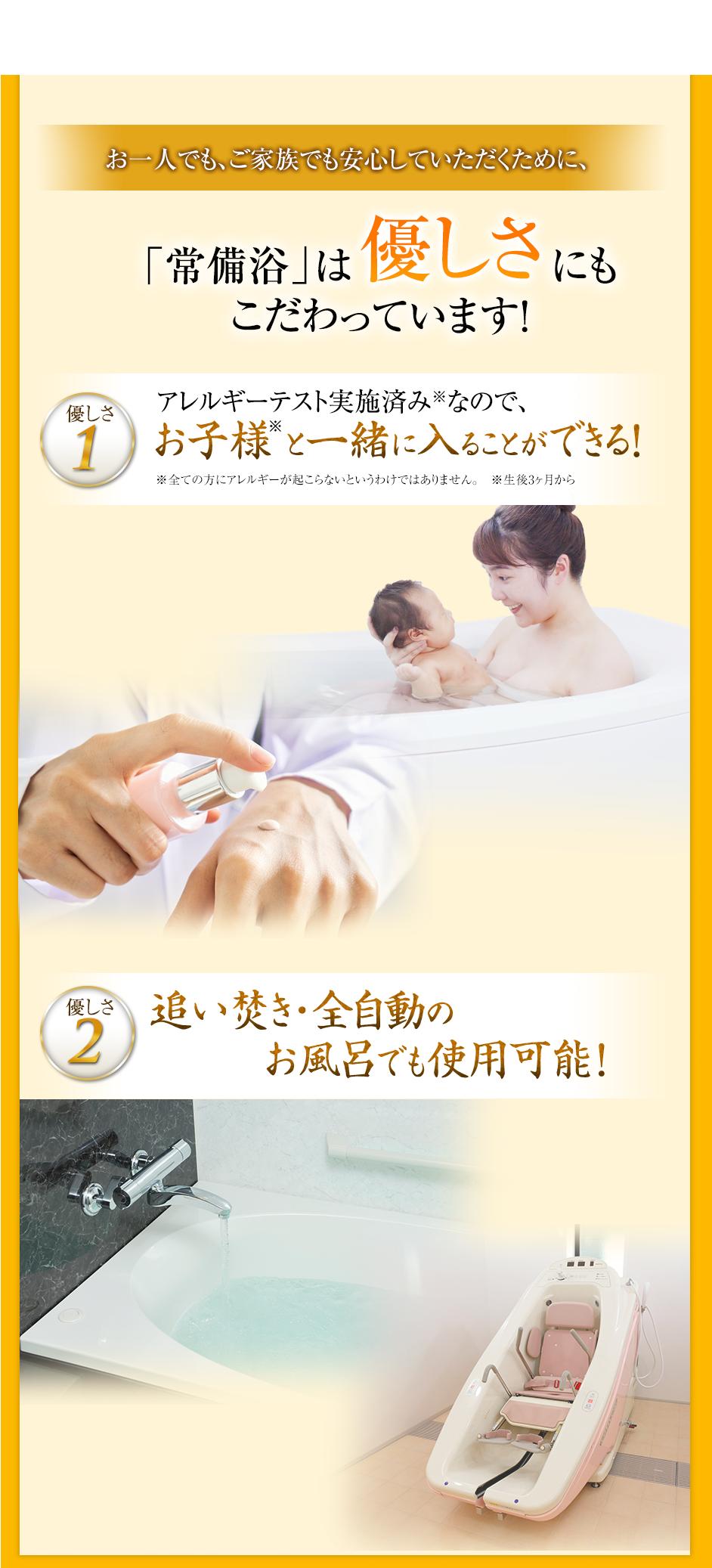 お一人でもご家族でも安心していただくために、「常備浴」は優しさにもこだわっています!優しさ1アレルギーテスト実施済みなので、お子様と一緒に入ることができる!優しさ2追い炊き・全自動のお風呂でも使用可能!