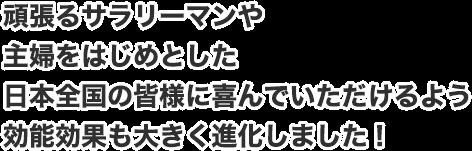 頑張るサラリーマンや主婦をはじめとした日本全国の皆様に喜んでいただけるよう効能効果も大きく進化しました!