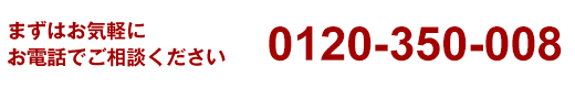 まずはお気軽にお電話でご相談ください 0120-350-008
