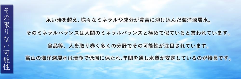 【その限りない可能性】永い時を越え、様々なミネラルや成分が豊富に溶け込んだ海洋深層水。そのミネラルバランスは人間のミネラルバランスと極めて似ていると言われています。その限りない可能性は健康飲料や食品、医薬品の分野でも注目されています。富山の海洋深層水は清浄で非常に低温に保たれ、年間を通し水質が安定しているのが特長です。