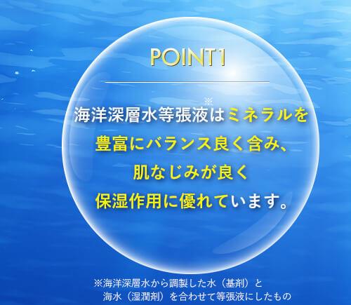 海洋深層水等張液はミネラルを豊富にバランス良く含み、肌なじみが良く保湿作用に優れています。