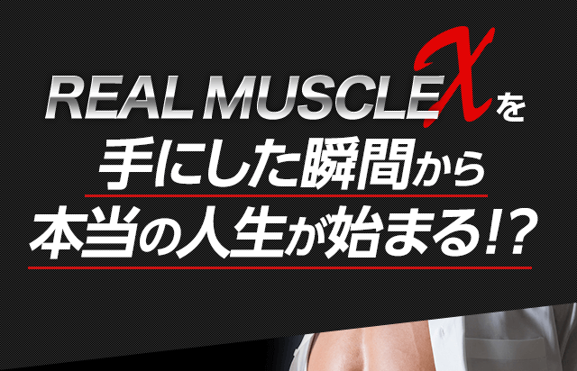 REAL MUSCLE X 手にした瞬間から 本当の人生が始まる