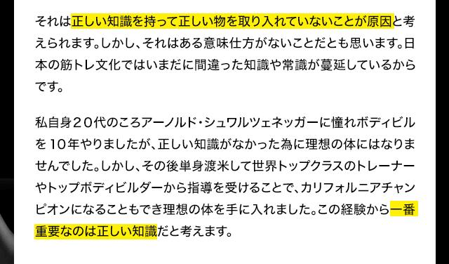 それは正しい知識を持って正しい物を取り入れていないことが原因と考えられます。しかし、それはある意味仕方がないことだとも思います。日本の筋トレ文化ではいまだに間違った知識や常識が蔓延しているからです。僕自身20代のころアーノルド・シュワルツェネッガーに憧れボディビルを10年やりましたが、正しい知識がなかった為に理想の体にはなりませんでした。しかし、その後単身渡米して世界トップクラスのトレーナーやトップボディビルダーから指導を受けることで、カリフォルニアチャンピオンになることもでき理想の体を手に入れました。この経験から一番重要なのは正しい知識だと考えます。