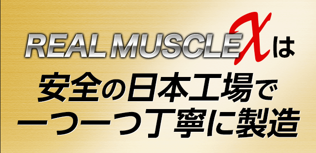 REAL MUSCLE Xは安全の日本工場で一つ一つ丁寧に製造