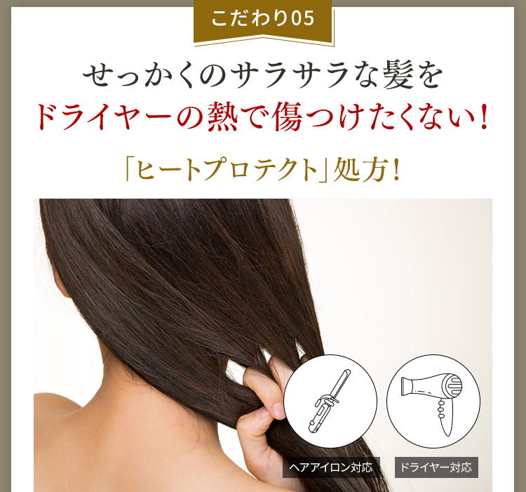 こだわり05 せっかくのサラサラな髪をドライヤーの熱で傷つけたくない!「ヒートプロテクト」処方!ヘアアイロン対応 ドライヤー対応