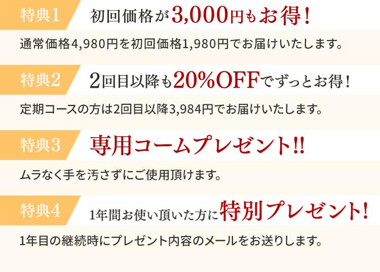 特典1 初回価格が3,000円もお得! 通常価格4,980円を初回価格1,980円でお届けいたします。 特典2 2回目以降も20%OFFでずっとお得! 定期コースの方は2回目以降3,984円でお届けいたします。 特典3 専用コームプレゼント!! ムラなく手を汚さずにご使用頂けます。 特典4 お届け日やお届け周期は自由に変更可能! ご都合が悪い時や、お届けを遅くしたい時など、お気軽にお問合せ下さい。 特典5 1年間お使い頂いた方に特別プレゼント! 1年目の継続時にプレゼント内容のメールをお送りします。