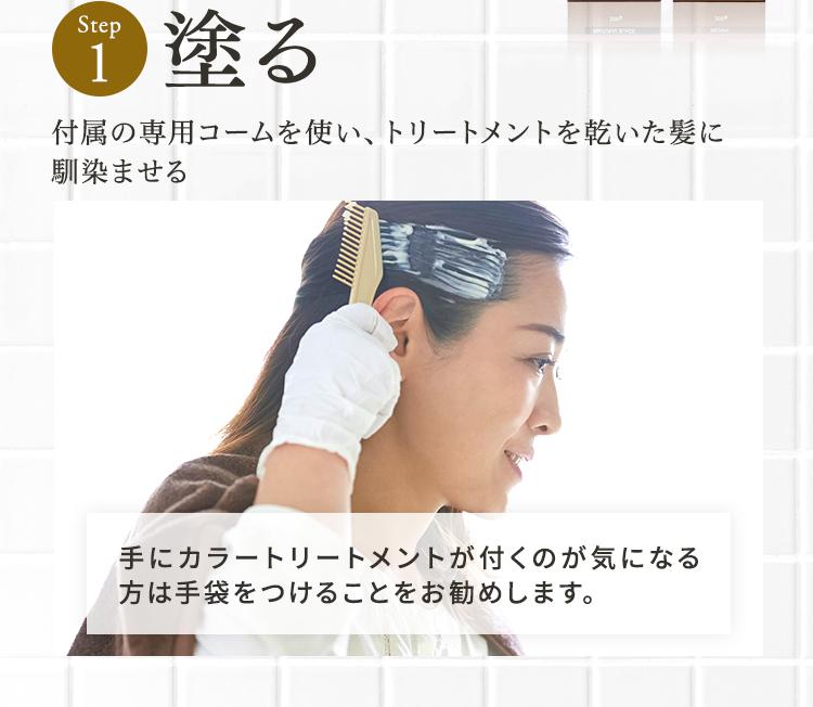 Step1 塗る 付属のクシを使い、トリートメントを乾いた髪に馴染ませる 手にカラートリートメントが付くのが気になる方は手袋をつけることをお勧めします。