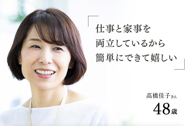 「仕事と家事を両立しているから簡単にできて嬉しい」高橋佳子さん48歳