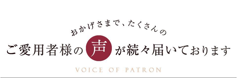 おかげさまで、たくさんのご愛用者様の声が続々届いております VOICE OF PATRON