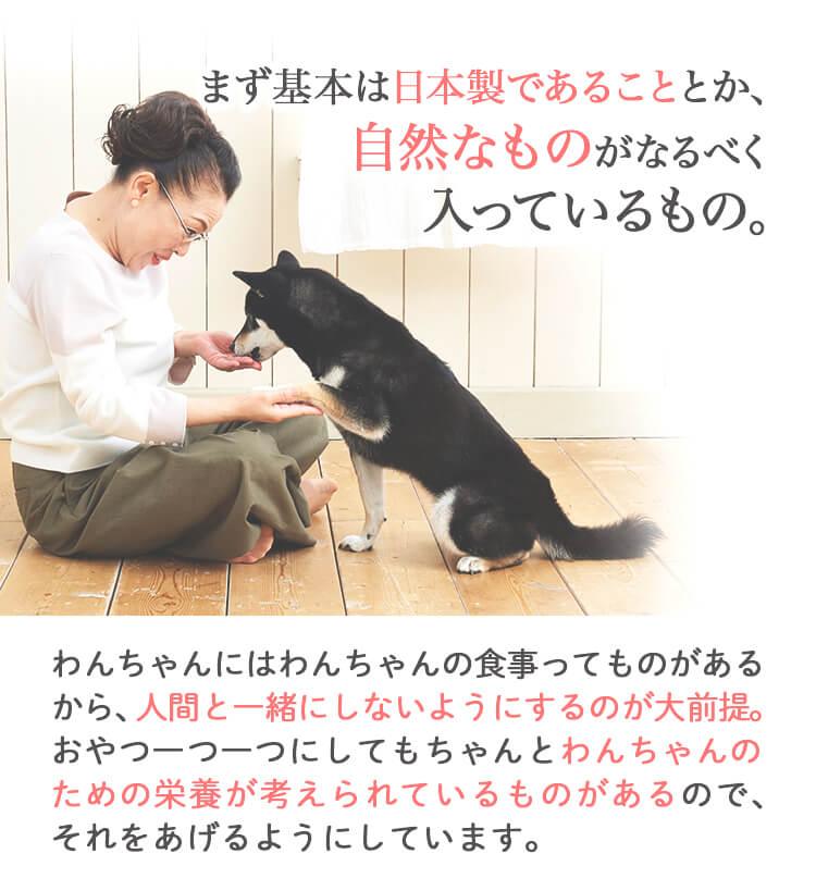 まず基本は日本製であることとか、自然なものがなるべく入っているもの。わんちゃんにはわんちゃんの食事ってものがあるから、人間と一緒にしないようにするのが大前提。おやつ一つ一つにしてもちゃんとわんちゃんのための栄養が考えられているものがあるので、それをあげるようにしています。