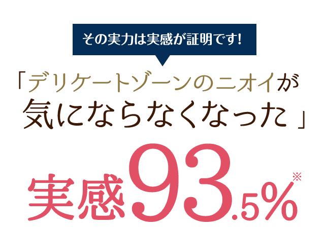 その実力は実感が証明です!「デリケートゾーンのニオイが気にならなくなった。実感93.5%