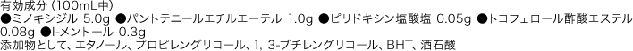 有効成分(100mL中) ●ミノキシジル 5.0g ●パントテニールエチルエーテル 1.0g ●ピリドキシン塩酸塩 0.05g ●トコフェロール酢酸エステル 0.08g ●l-メントール 0.3g 添加物として、エタノール、プロピレングリコール、1,3-ブチレングリコール、BHT、酒石酸